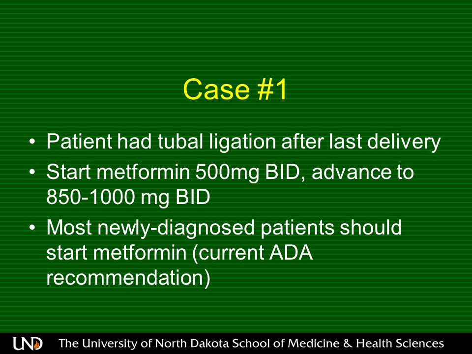 Case #1 Patient had tubal ligation after last delivery Start metformin 500mg BID, advance to 850-1000 mg BID Most newly-diagnosed patients should star