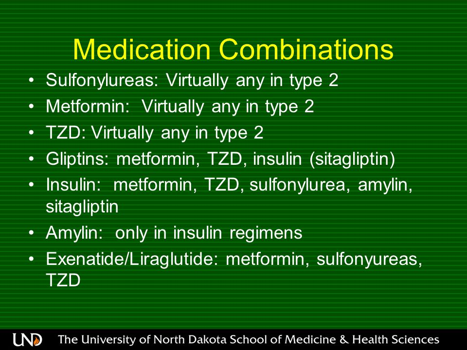 Medication Combinations Sulfonylureas: Virtually any in type 2 Metformin: Virtually any in type 2 TZD: Virtually any in type 2 Gliptins: metformin, TZ
