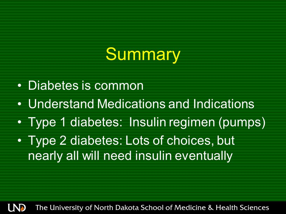 Summary Diabetes is common Understand Medications and Indications Type 1 diabetes: Insulin regimen (pumps) Type 2 diabetes: Lots of choices, but nearl