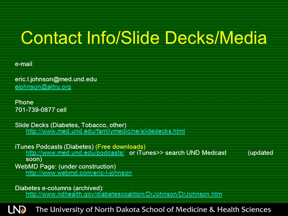 Contact Info/Slide Decks/Media e-mail eric.l.johnson@med.und.edu ejohnson@altru.org Phone 701-739-0877 cell Slide Decks (Diabetes, Tobacco, other) http://www.med.und.edu/familymedicine/slidedecks.html http://www.med.und.edu/familymedicine/slidedecks.html iTunes Podcasts (Diabetes) (Free downloads) http://www.med.und.edu/podcasts/ or iTunes>> search UND Medcast (updated soon) http://www.med.und.edu/podcasts/ WebMD Page: (under construction) http://www.webmd.com/eric-l-johnson http://www.webmd.com/eric-l-johnson Diabetes e-columns (archived): http://www.ndhealth.gov/diabetescoalition/DrJohnson/DrJohnson.htm http://www.ndhealth.gov/diabetescoalition/DrJohnson/DrJohnson.htm