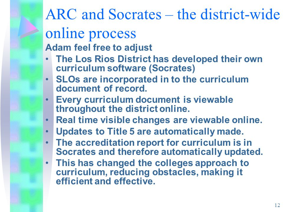 12 ARC and Socrates – the district-wide online process Adam feel free to adjust The Los Rios District has developed their own curriculum software (Socrates) SLOs are incorporated in to the curriculum document of record.