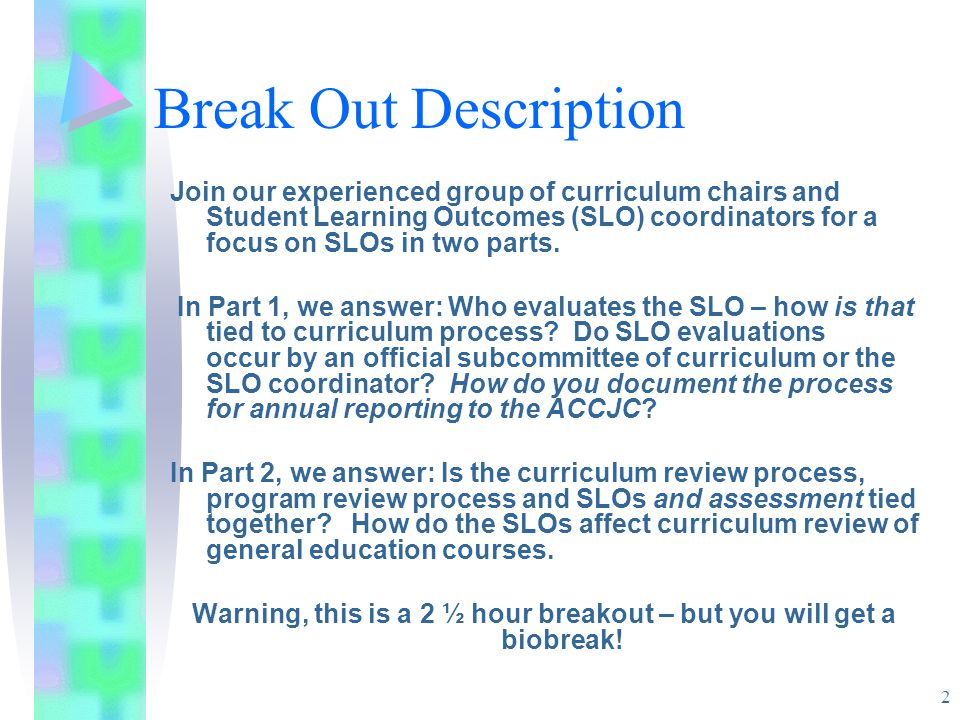 2 Break Out Description Join our experienced group of curriculum chairs and Student Learning Outcomes (SLO) coordinators for a focus on SLOs in two parts.