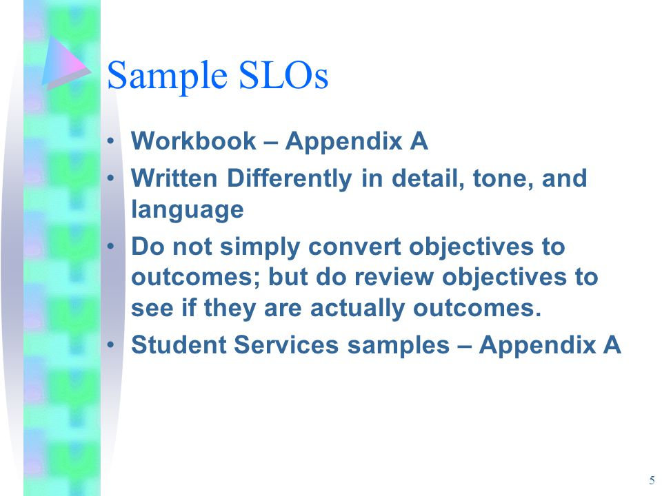 5 Sample SLOs Workbook – Appendix A Written Differently in detail, tone, and language Do not simply convert objectives to outcomes; but do review objectives to see if they are actually outcomes.