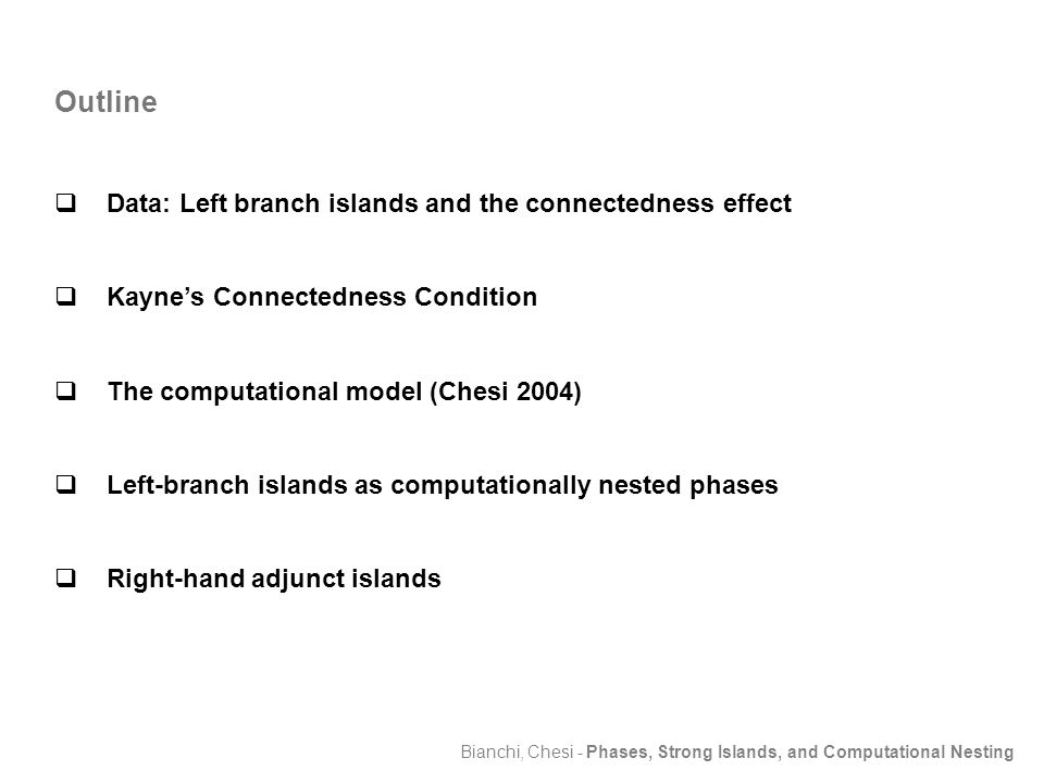 Bianchi, Chesi - Phases, Strong Islands, and Computational Nesting Outline  Data: Left branch islands and the connectedness effect  Kayne's Connectedness Condition  The computational model (Chesi 2004)  Left-branch islands as computationally nested phases  Right-hand adjunct islands
