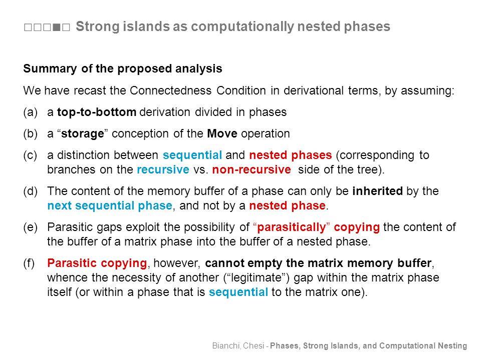 Bianchi, Chesi - Phases, Strong Islands, and Computational Nesting Summary of the proposed analysis We have recast the Connectedness Condition in derivational terms, by assuming: (a)a top-to-bottom derivation divided in phases (b)a storage conception of the Move operation (c)a distinction between sequential and nested phases (corresponding to branches on the recursive vs.