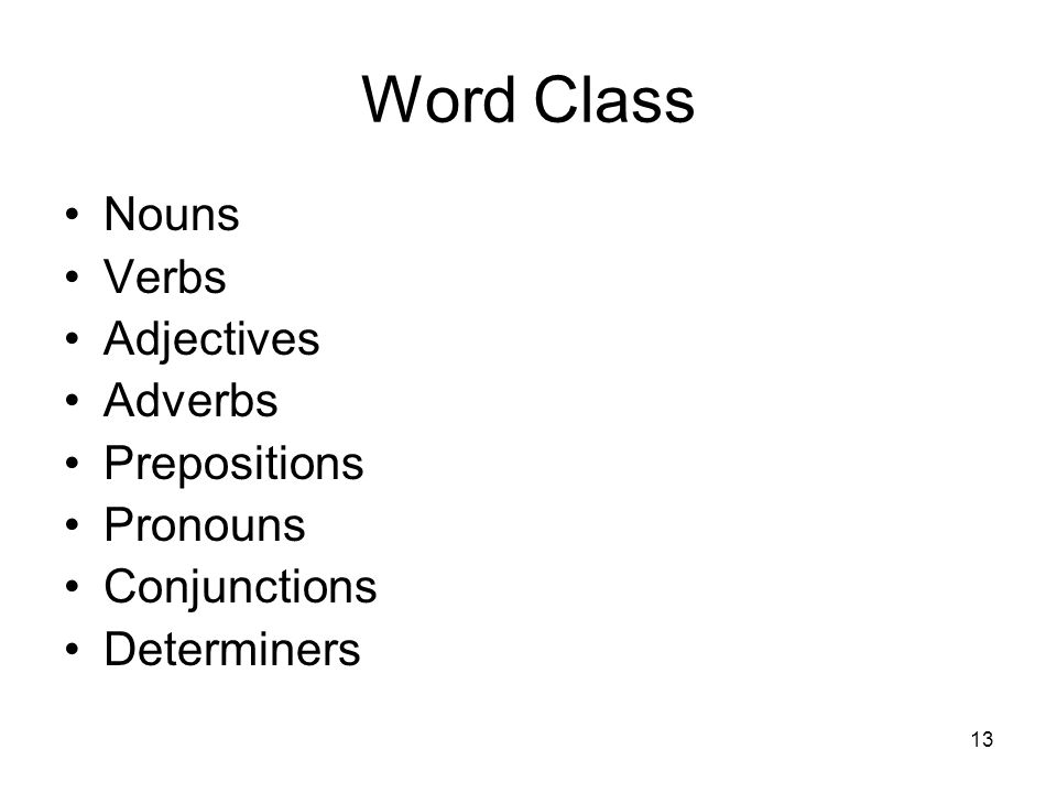 13 Word Class Nouns Verbs Adjectives Adverbs Prepositions Pronouns Conjunctions Determiners