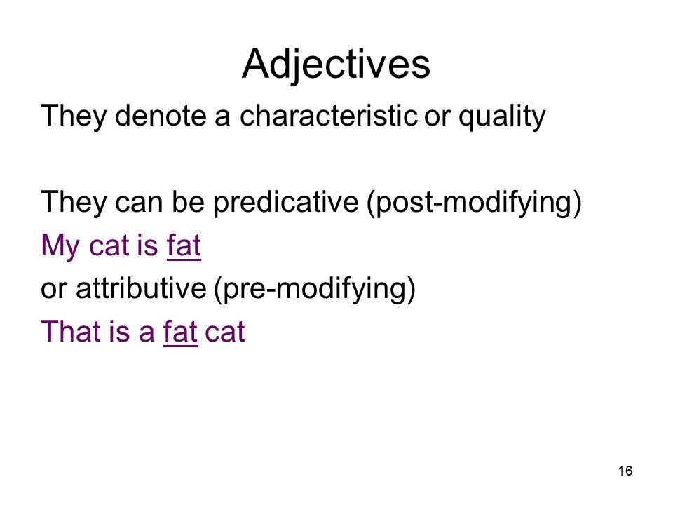 16 Adjectives They denote a characteristic or quality They can be predicative (post-modifying) My cat is fat or attributive (pre-modifying) That is a