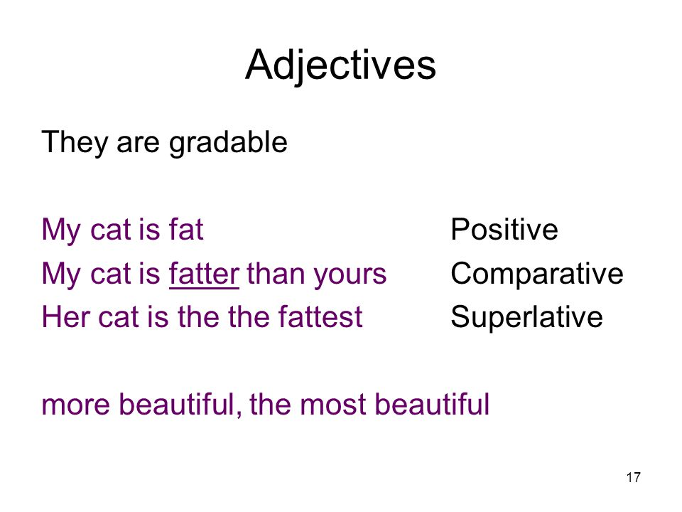 17 Adjectives They are gradable My cat is fatPositive My cat is fatter than yoursComparative Her cat is the the fattestSuperlative more beautiful, the most beautiful