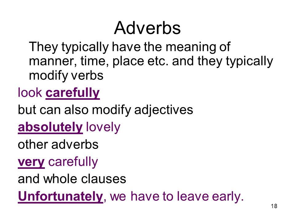 18 Adverbs They typically have the meaning of manner, time, place etc. and they typically modify verbs look carefully but can also modify adjectives a