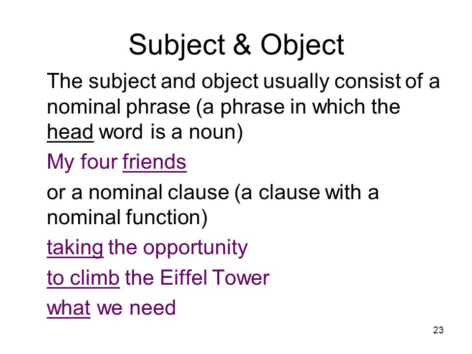 23 Subject & Object The subject and object usually consist of a nominal phrase (a phrase in which the head word is a noun) My four friends or a nominal clause (a clause with a nominal function) taking the opportunity to climb the Eiffel Tower what we need