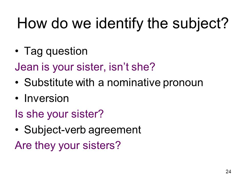 24 How do we identify the subject. Tag question Jean is your sister, isn't she.