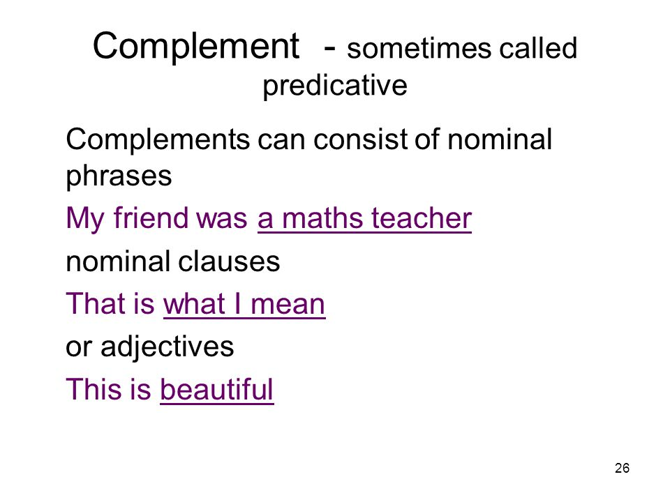 26 Complement - sometimes called predicative Complements can consist of nominal phrases My friend was a maths teacher nominal clauses That is what I mean or adjectives This is beautiful