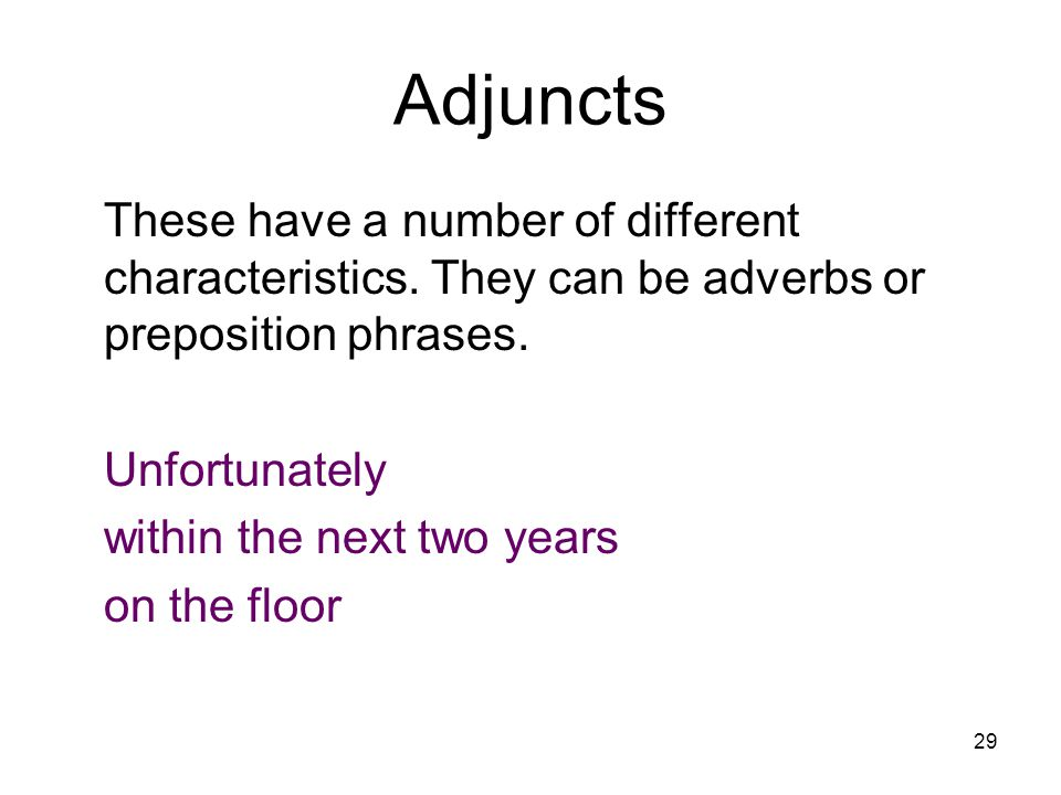 29 Adjuncts These have a number of different characteristics. They can be adverbs or preposition phrases. Unfortunately within the next two years on t