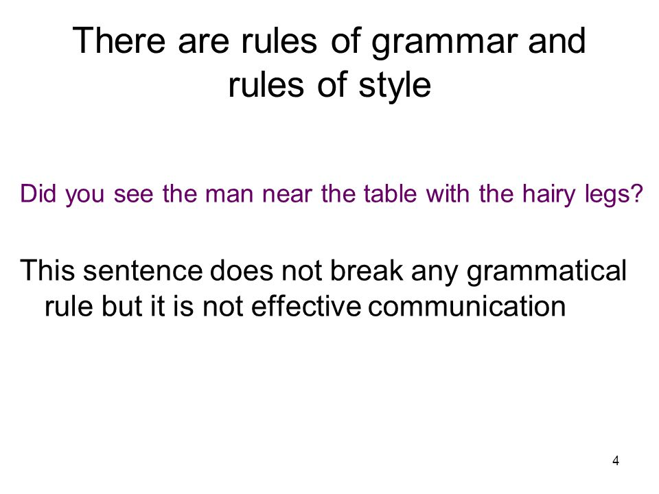 4 There are rules of grammar and rules of style Did you see the man near the table with the hairy legs.