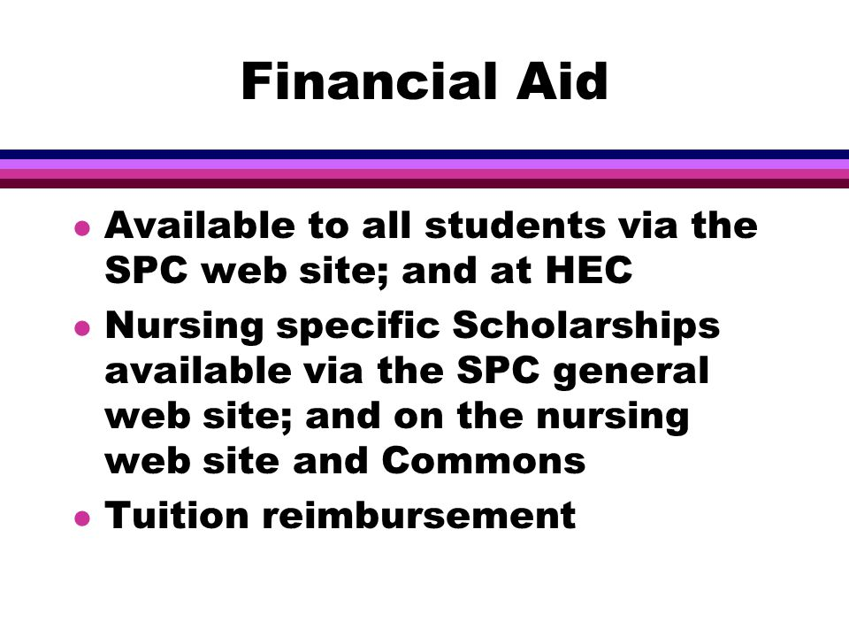 Financial Aid l Available to all students via the SPC web site; and at HEC l Nursing specific Scholarships available via the SPC general web site; and on the nursing web site and Commons l Tuition reimbursement