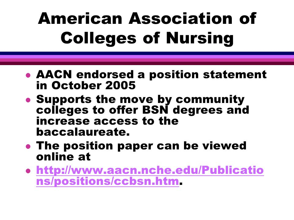American Association of Colleges of Nursing l AACN endorsed a position statement in October 2005 l Supports the move by community colleges to offer BSN degrees and increase access to the baccalaureate.