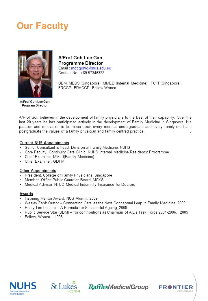 Our Faculty A/Prof Goh Lee Gan Program Director A/Prof Goh Lee Gan Programme Director Email : mdcgohlg@nus.edu.sgmdcgohlg@nus.edu.sg Contact No : +65 97346322 BBM, MBBS (Singapore), MMED (Internal Medicine), FCFP(Singapore), FRCGP, FRACGP, Fellow Wonca Current NUS Appointments Senior Consultant & Head, Division of Family Medicine, NUHS Core Faculty, Continuity Care Clinic, NUHS Internal Medicine Residency Programme Chief Examiner, MMed(Family Medicine) Chief Examiner, GDFM Other Appointments President, College of Family Physicians, Singapore Member, Office Public Guardian Board, MCYS Medical Advisor, NTUC Medical Indemnity Insurance for Doctors Awards Inspiring Mentor Award, NUS Alumni, 2009 Wesley Fabb Orator – Connecting Care as the Next Conceptual Leap in Family Medicine, 2009 Henry Lim Lecture – A Formula for Successful Ageing, 2009 Public Service Star (BBM) – for contributions as Chairman of AIDs Task Force 2001-2006, 2005 Fellow, Wonca -- 1998 A/Prof Goh believes in the development of family physicians to the best of their capability.