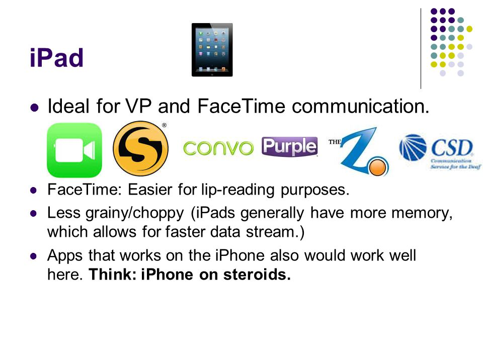 iPad Ideal for VP and FaceTime communication. FaceTime: Easier for lip-reading purposes.