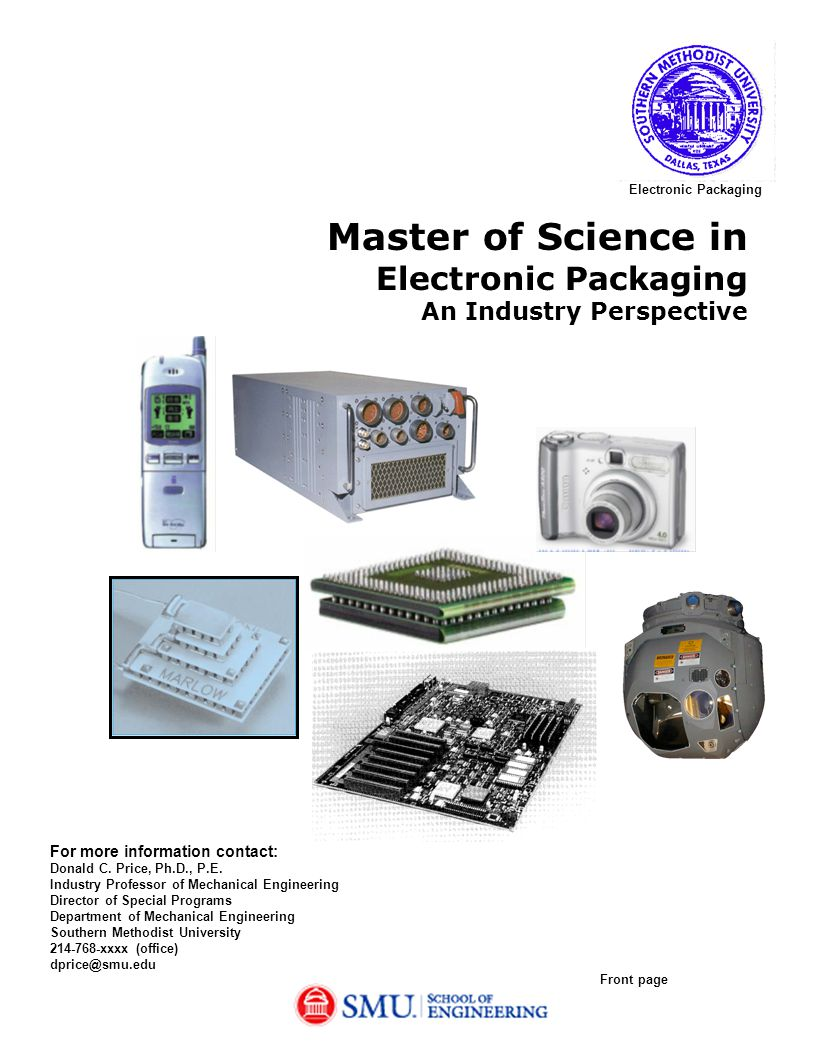 Purpose of Electronic Packaging Program SMU has revised the previous MS degree program in Electronic Packaging in order to provide complete instruction in the design, development, and manufacture of electronic components and systems.