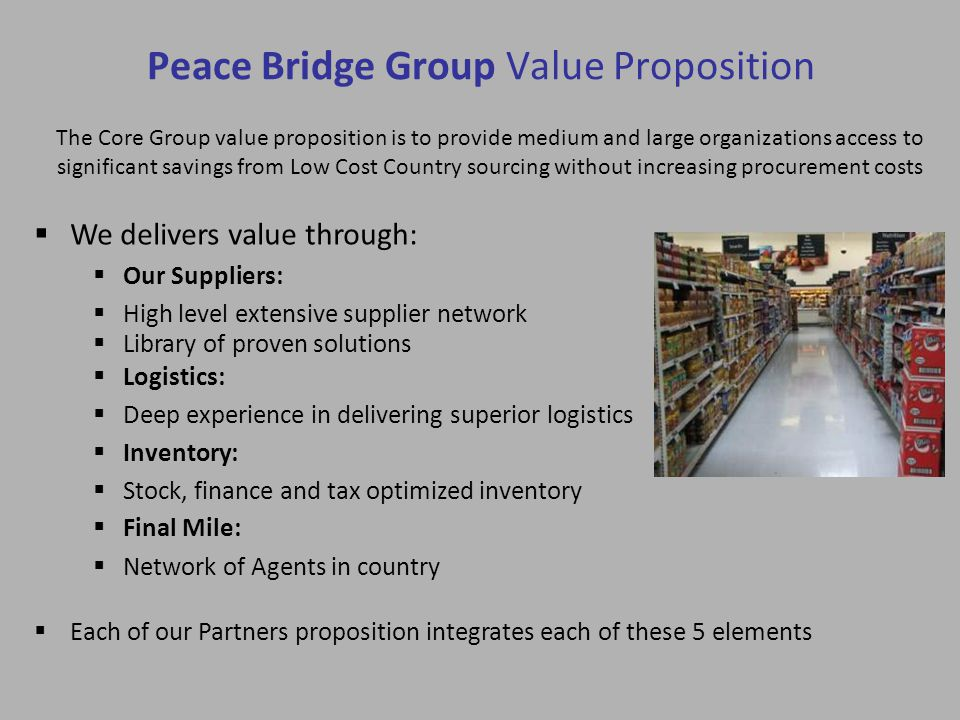Peace Bridge Group Value Proposition  We delivers value through: The Core Group value proposition is to provide medium and large organizations access to significant savings from Low Cost Country sourcing without increasing procurement costs  Library of proven solutions  Our Suppliers:  High level extensive supplier network  Each of our Partners proposition integrates each of these 5 elements  Logistics:  Deep experience in delivering superior logistics  Inventory:  Stock, finance and tax optimized inventory  Final Mile:  Network of Agents in country