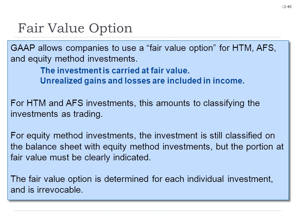 "12-40 Fair Value Option GAAP allows companies to use a ""fair value option"" for HTM, AFS, and equity method investments. The investment is carried at f"