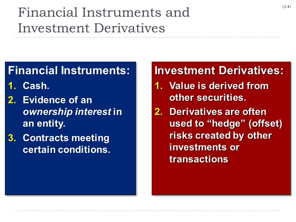 12-41 Financial Instruments and Investment Derivatives Financial Instruments: 1.Cash. 2.Evidence of an ownership interest in an entity. 3.Contracts me