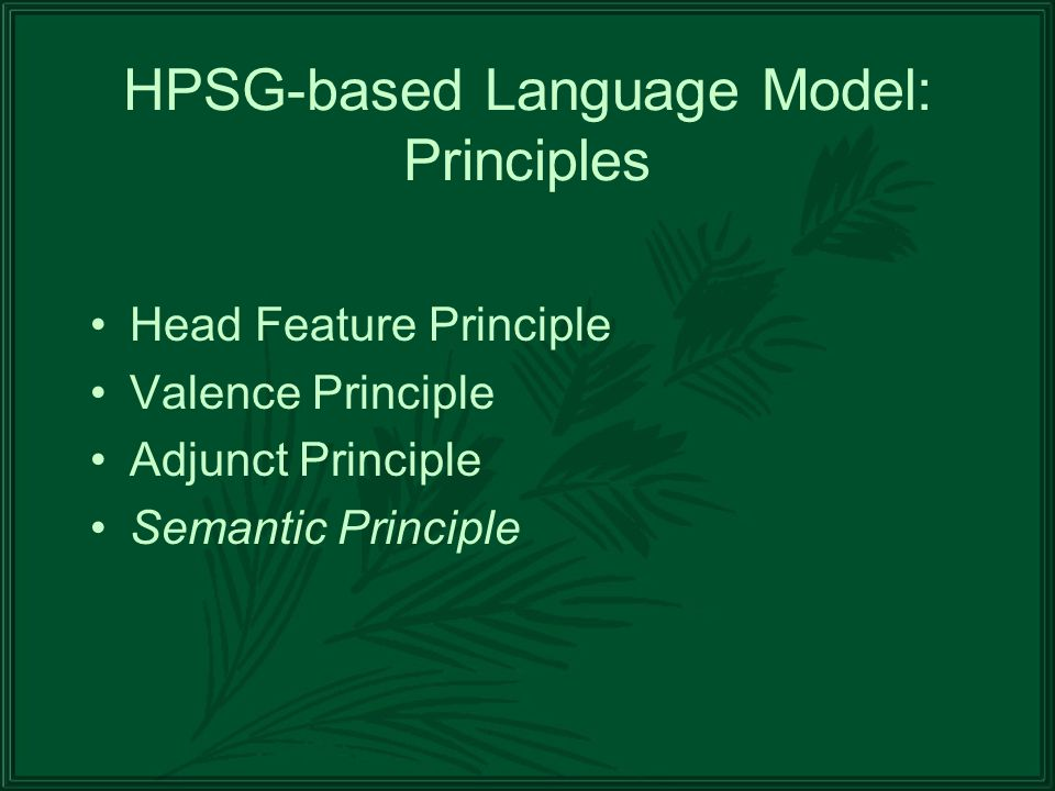 HPSG-based Language Model: Principles Head Feature Principle Valence Principle Adjunct Principle Semantic Principle