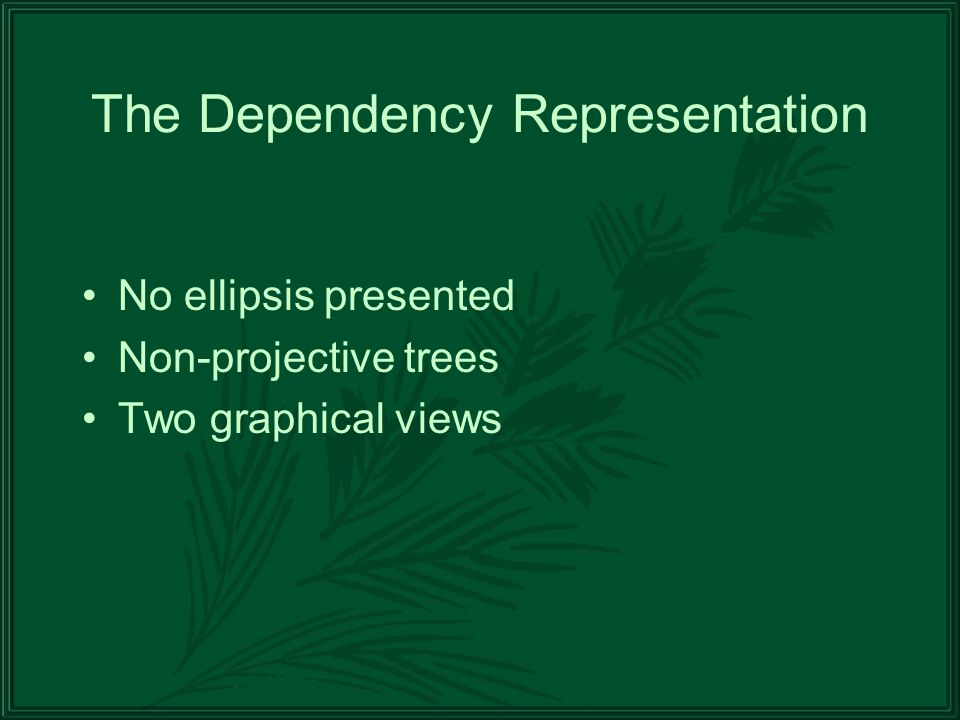 The Dependency Representation No ellipsis presented Non-projective trees Two graphical views