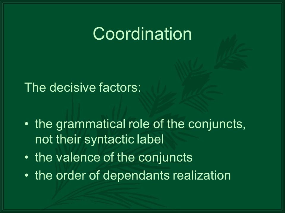 Coordination The decisive factors: the grammatical role of the conjuncts, not their syntactic label the valence of the conjuncts the order of dependants realization