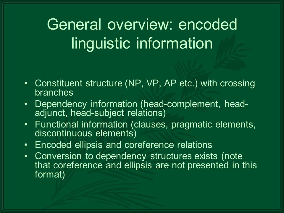 General overview: encoded linguistic information Constituent structure (NP, VP, AP etc.) with crossing branches Dependency information (head-complement, head- adjunct, head-subject relations) Functional information (clauses, pragmatic elements, discontinuous elements) Encoded ellipsis and coreference relations Conversion to dependency structures exists (note that coreference and ellipsis are not presented in this format)