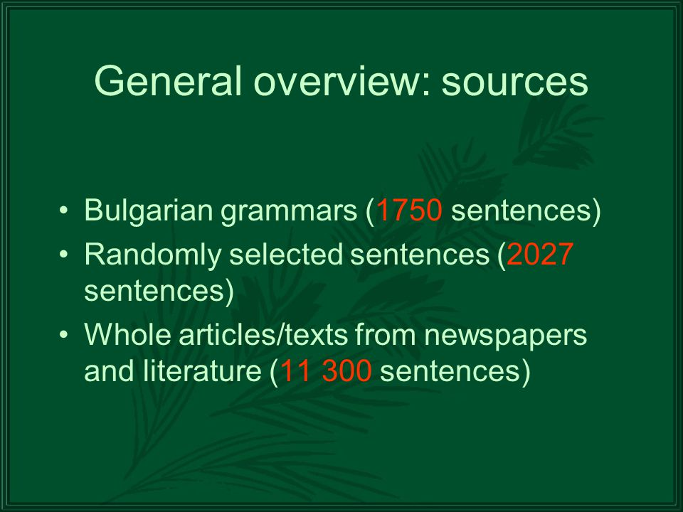 General overview: sources Bulgarian grammars (1750 sentences) Randomly selected sentences (2027 sentences) Whole articles/texts from newspapers and literature (11 300 sentences)