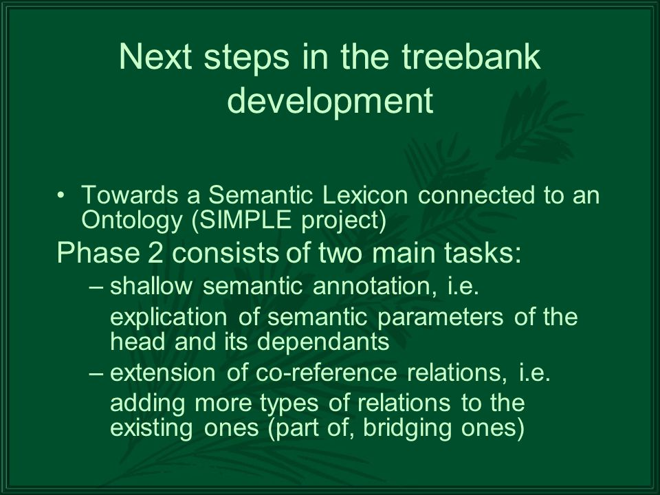 Next steps in the treebank development Towards a Semantic Lexicon connected to an Ontology (SIMPLE project) Phase 2 consists of two main tasks: –shallow semantic annotation, i.e.