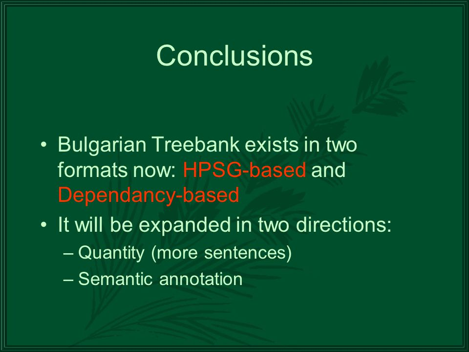 Conclusions Bulgarian Treebank exists in two formats now: HPSG-based and Dependancy-based It will be expanded in two directions: –Quantity (more sentences) –Semantic annotation