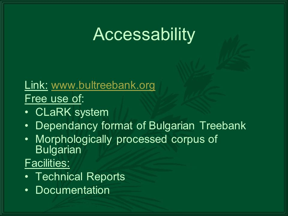 Accessability Link: www.bultreebank.orgwww.bultreebank.org Free use of: CLaRK system Dependancy format of Bulgarian Treebank Morphologically processed corpus of Bulgarian Facilities: Technical Reports Documentation