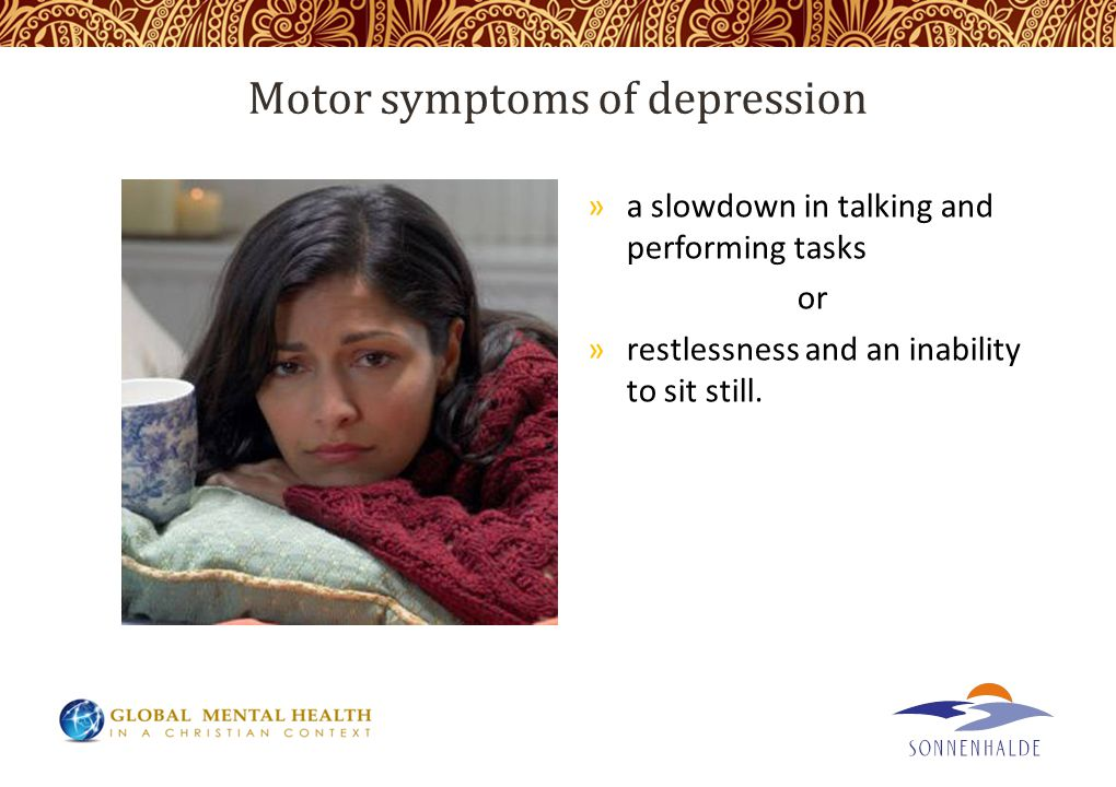 Motor symptoms of depression »a slowdown in talking and performing tasks or »restlessness and an inability to sit still.