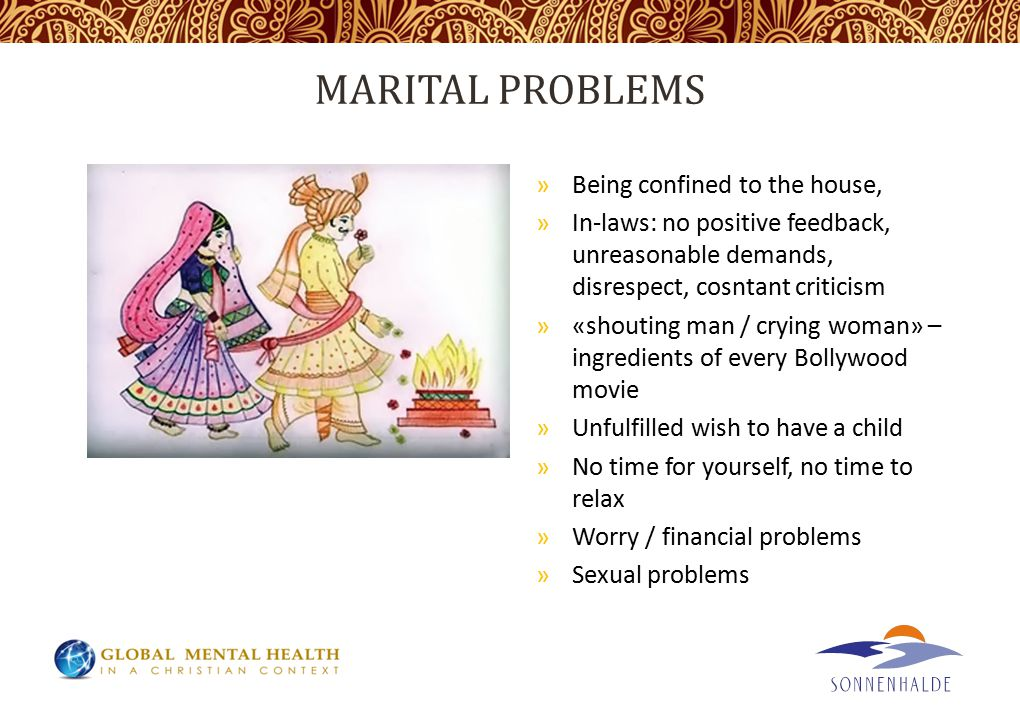 MARITAL PROBLEMS »Being confined to the house, »In-laws: no positive feedback, unreasonable demands, disrespect, cosntant criticism »«shouting man / crying woman» – ingredients of every Bollywood movie »Unfulfilled wish to have a child »No time for yourself, no time to relax »Worry / financial problems »Sexual problems