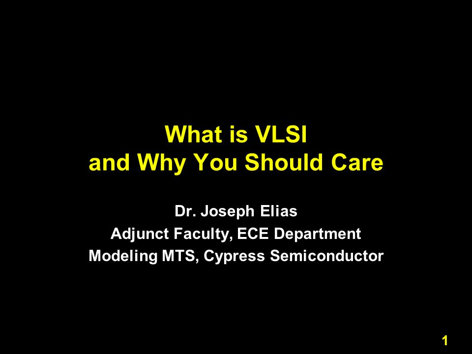 1 What is VLSI and Why You Should Care Dr. Joseph Elias Adjunct Faculty, ECE Department Modeling MTS, Cypress Semiconductor