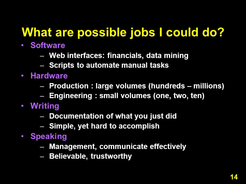 14 What are possible jobs I could do? Software –Web interfaces: financials, data mining –Scripts to automate manual tasks Hardware –Production : large