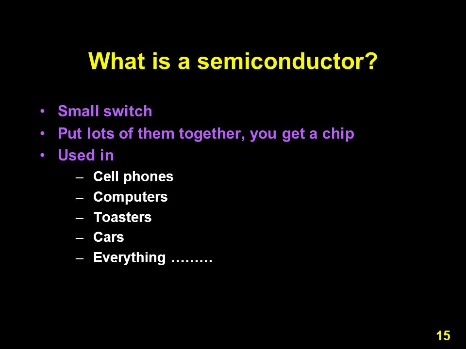 15 What is a semiconductor? Small switch Put lots of them together, you get a chip Used in –Cell phones –Computers –Toasters –Cars –Everything ………