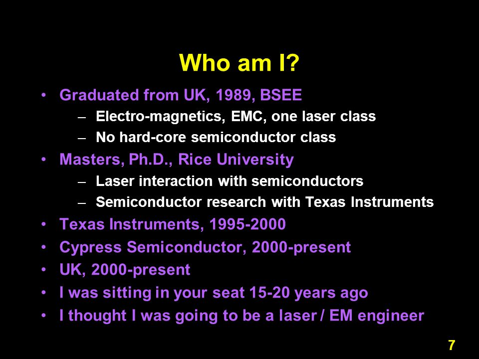 7 Who am I? Graduated from UK, 1989, BSEE –Electro-magnetics, EMC, one laser class –No hard-core semiconductor class Masters, Ph.D., Rice University –