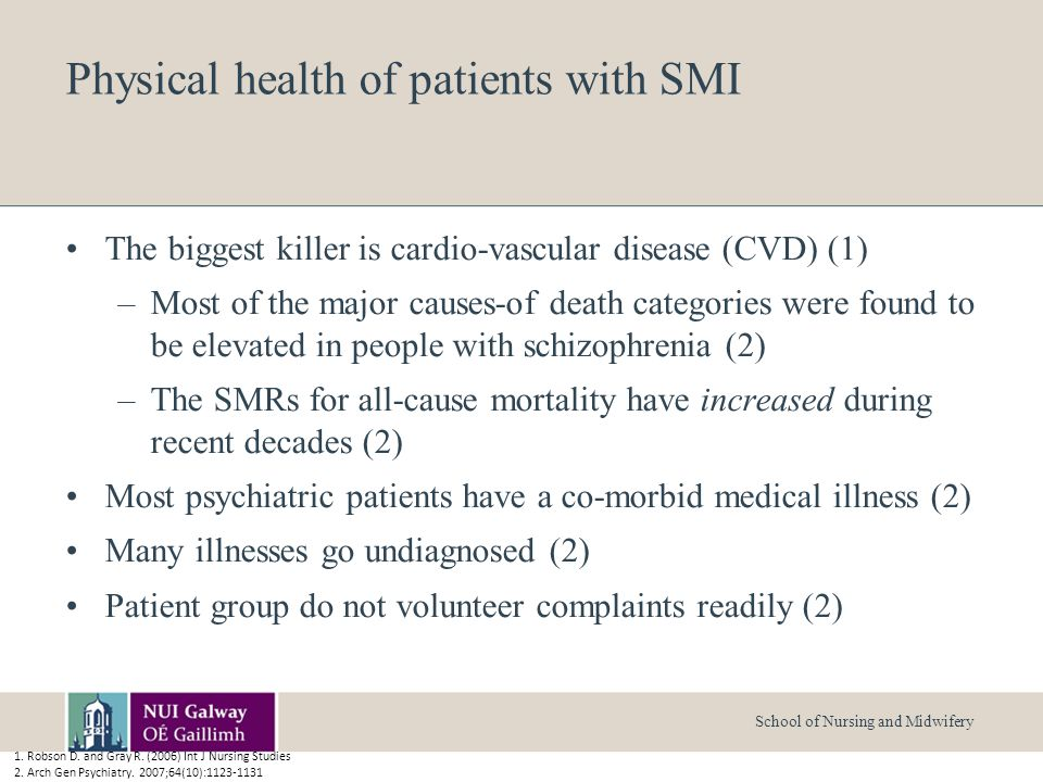 School of Nursing and Midwifery Physical health of patients with SMI The biggest killer is cardio-vascular disease (CVD) (1) –Most of the major causes-of death categories were found to be elevated in people with schizophrenia (2) –The SMRs for all-cause mortality have increased during recent decades (2) Most psychiatric patients have a co-morbid medical illness (2) Many illnesses go undiagnosed (2) Patient group do not volunteer complaints readily (2) 1.