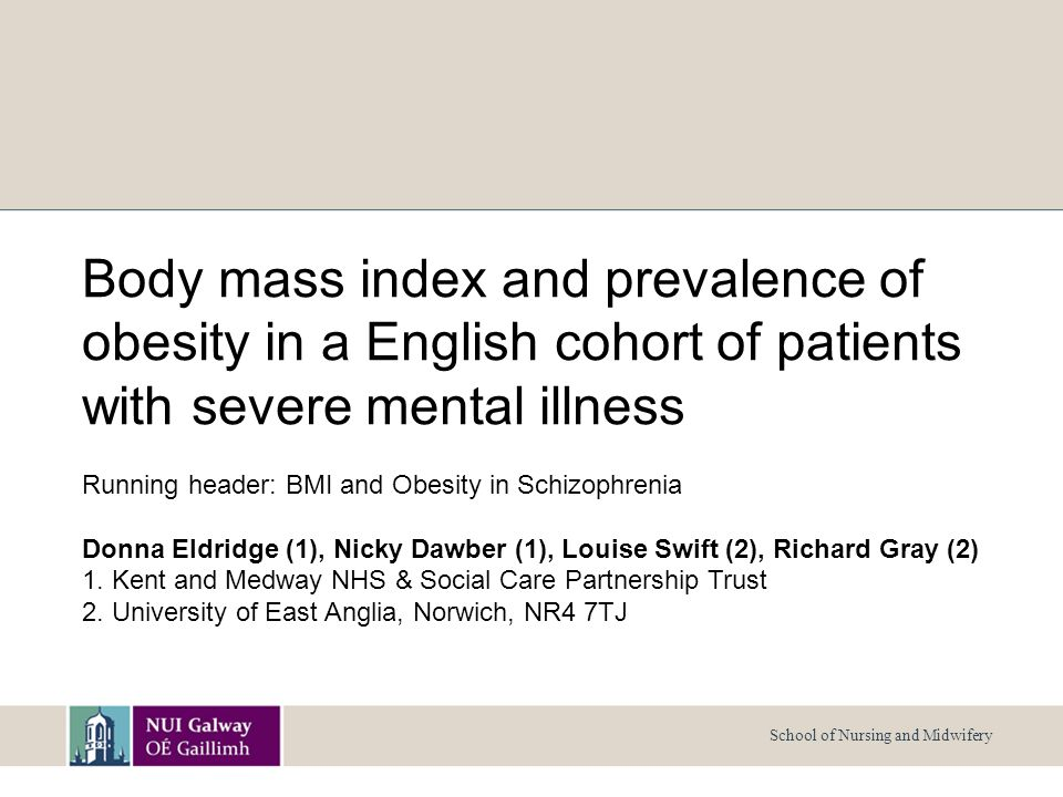 School of Nursing and Midwifery Body mass index and prevalence of obesity in a English cohort of patients with severe mental illness Running header: BMI and Obesity in Schizophrenia Donna Eldridge (1), Nicky Dawber (1), Louise Swift (2), Richard Gray (2) 1.