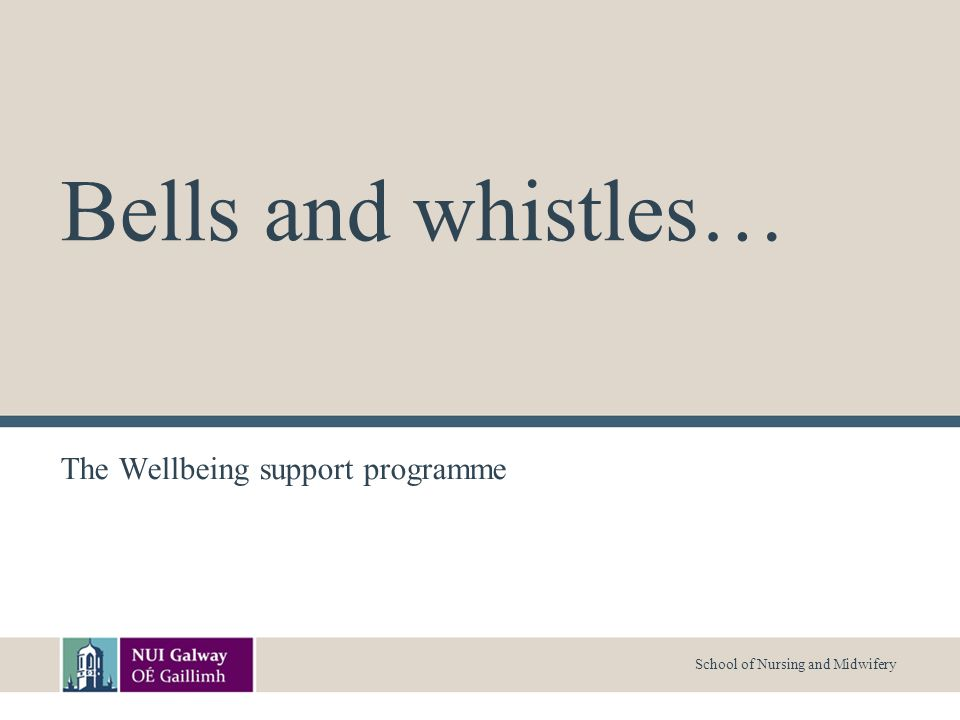 School of Nursing and Midwifery Bells and whistles… The Wellbeing support programme