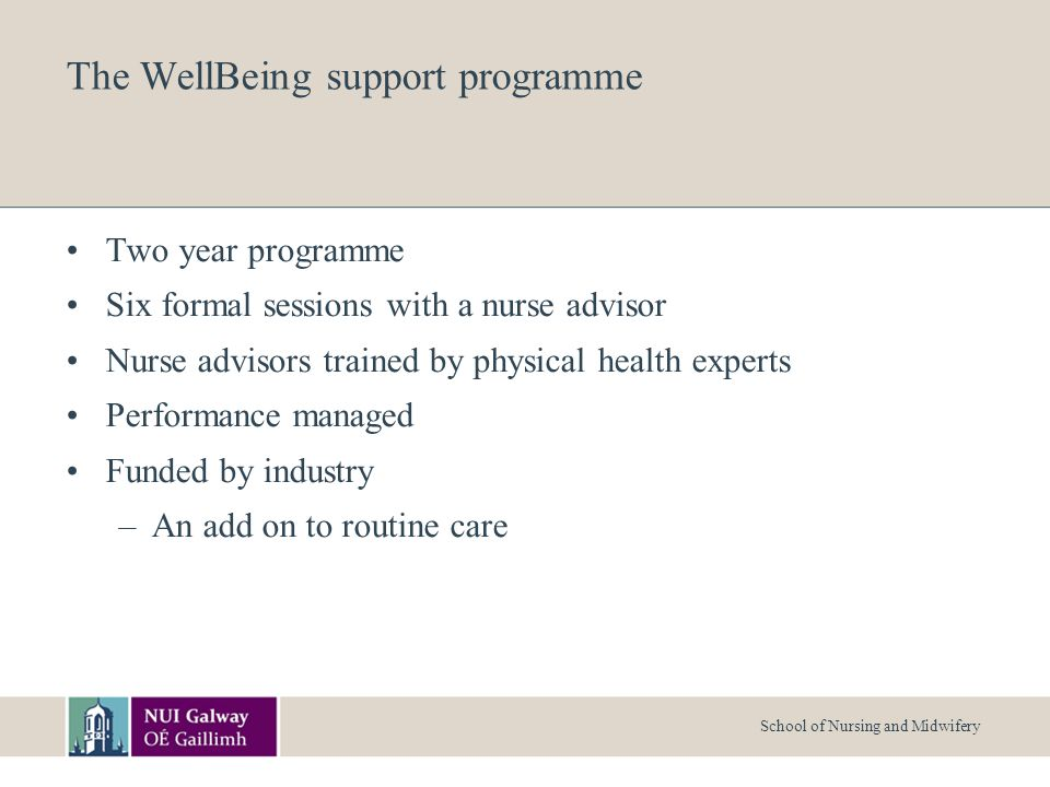 School of Nursing and Midwifery The WellBeing support programme Two year programme Six formal sessions with a nurse advisor Nurse advisors trained by physical health experts Performance managed Funded by industry –An add on to routine care