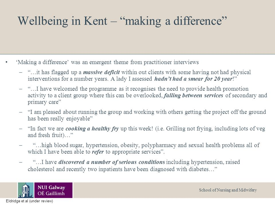 School of Nursing and Midwifery Wellbeing in Kent – making a difference 'Making a difference' was an emergent theme from practitioner interviews – …it has flagged up a massive deficit within out clients with some having not had physical interventions for a number years.