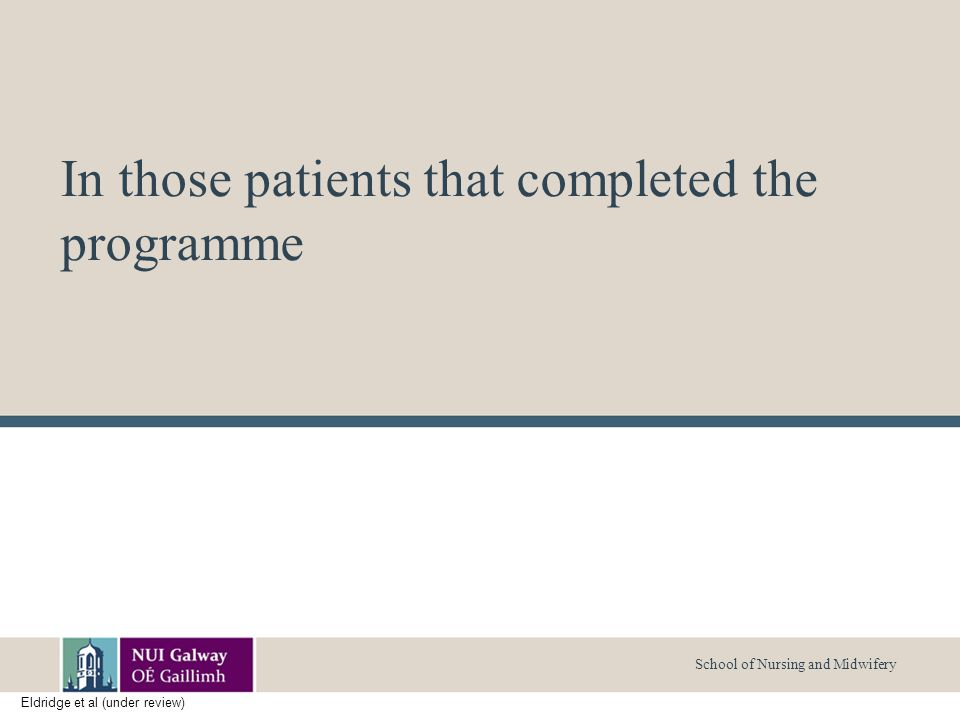 School of Nursing and Midwifery In those patients that completed the programme Eldridge et al (under review)