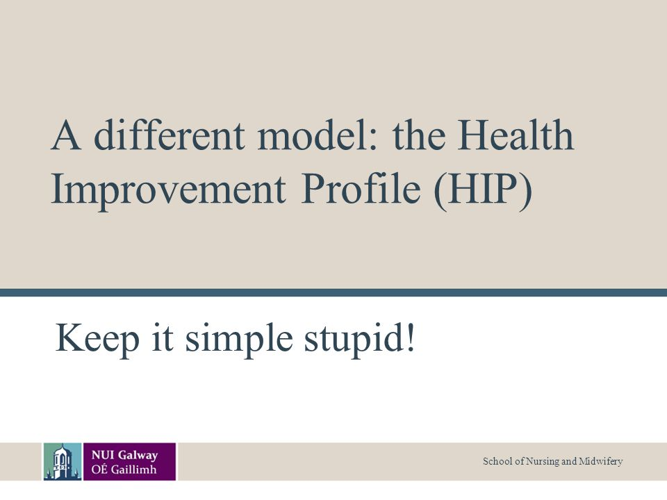 School of Nursing and Midwifery A different model: the Health Improvement Profile (HIP) Keep it simple stupid!