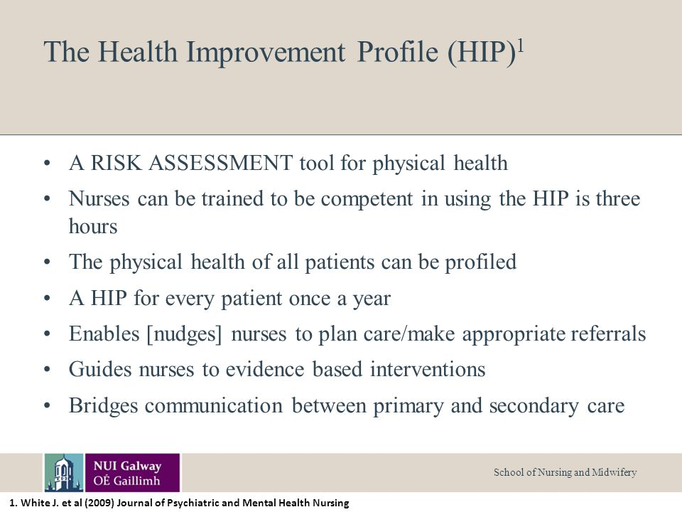 School of Nursing and Midwifery The Health Improvement Profile (HIP) 1 A RISK ASSESSMENT tool for physical health Nurses can be trained to be competent in using the HIP is three hours The physical health of all patients can be profiled A HIP for every patient once a year Enables [nudges] nurses to plan care/make appropriate referrals Guides nurses to evidence based interventions Bridges communication between primary and secondary care 1.