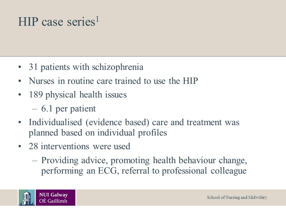 HIP case series 1 31 patients with schizophrenia Nurses in routine care trained to use the HIP 189 physical health issues –6.1 per patient Individualised (evidence based) care and treatment was planned based on individual profiles 28 interventions were used –Providing advice, promoting health behaviour change, performing an ECG, referral to professional colleague