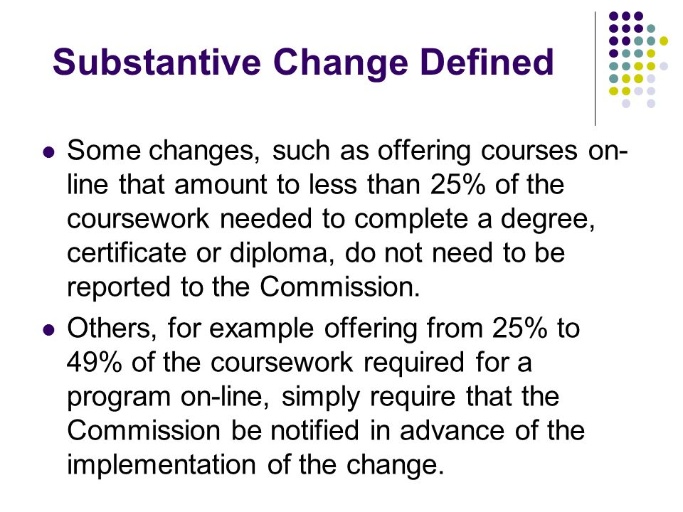 Substantive Change Defined Some changes, such as offering courses on- line that amount to less than 25% of the coursework needed to complete a degree, certificate or diploma, do not need to be reported to the Commission.